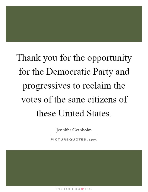 Thank you for the opportunity for the Democratic Party and progressives to reclaim the votes of the sane citizens of these United States Picture Quote #1