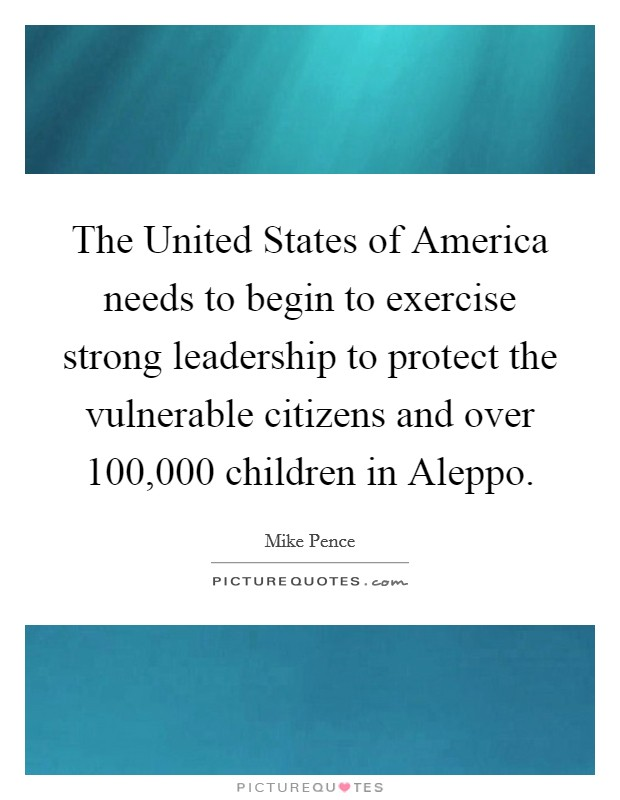 The United States of America needs to begin to exercise strong leadership to protect the vulnerable citizens and over 100,000 children in Aleppo Picture Quote #1