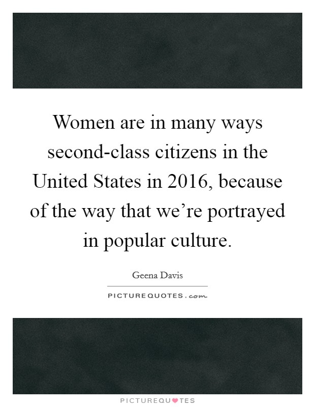 Women are in many ways second-class citizens in the United States in 2016, because of the way that we're portrayed in popular culture Picture Quote #1