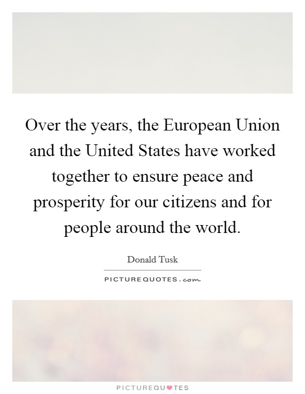 Over the years, the European Union and the United States have worked together to ensure peace and prosperity for our citizens and for people around the world Picture Quote #1