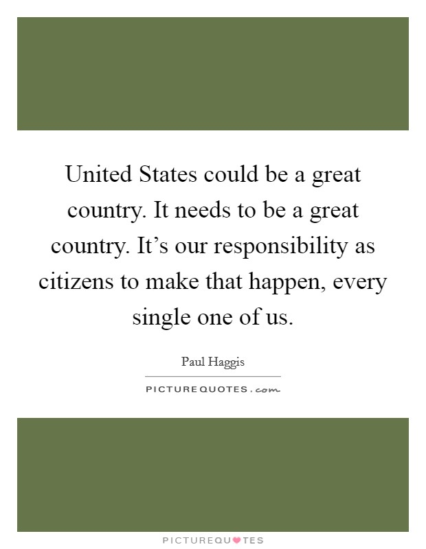 United States could be a great country. It needs to be a great country. It's our responsibility as citizens to make that happen, every single one of us Picture Quote #1
