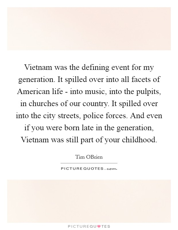 Vietnam was the defining event for my generation. It spilled over into all facets of American life - into music, into the pulpits, in churches of our country. It spilled over into the city streets, police forces. And even if you were born late in the generation, Vietnam was still part of your childhood Picture Quote #1