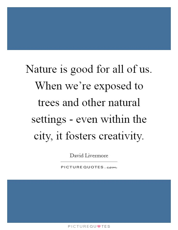 Nature is good for all of us. When we're exposed to trees and other natural settings - even within the city, it fosters creativity Picture Quote #1