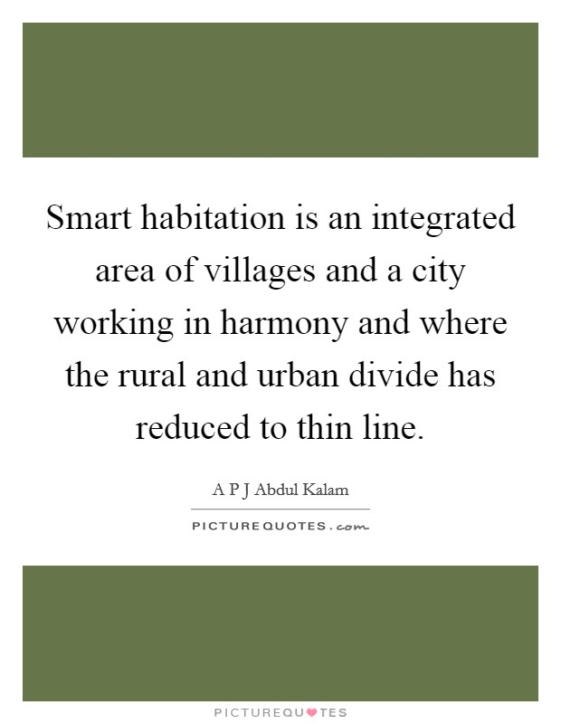 Smart habitation is an integrated area of villages and a city working in harmony and where the rural and urban divide has reduced to thin line Picture Quote #1
