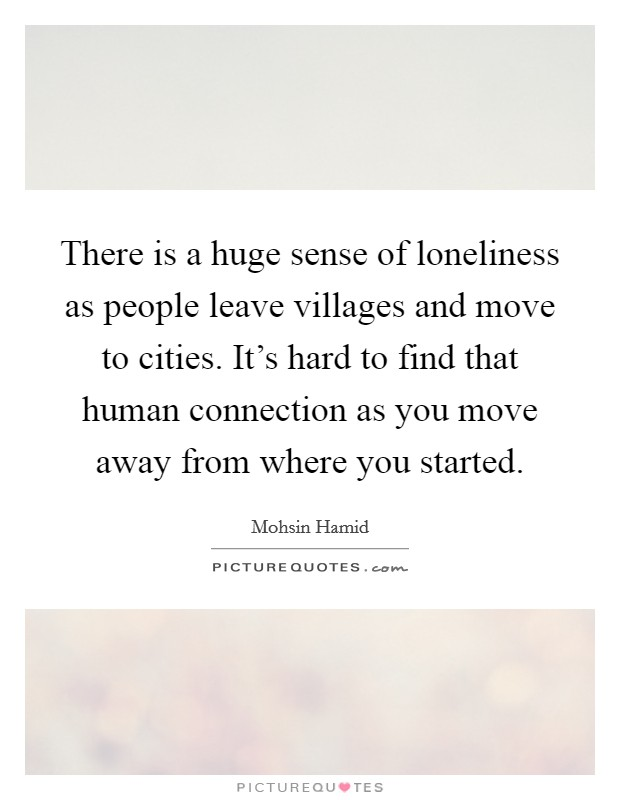 There is a huge sense of loneliness as people leave villages and move to cities. It's hard to find that human connection as you move away from where you started Picture Quote #1