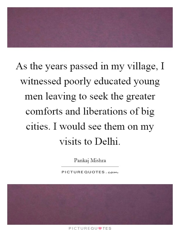 As the years passed in my village, I witnessed poorly educated young men leaving to seek the greater comforts and liberations of big cities. I would see them on my visits to Delhi Picture Quote #1