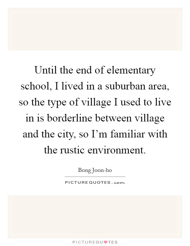 Until the end of elementary school, I lived in a suburban area, so the type of village I used to live in is borderline between village and the city, so I'm familiar with the rustic environment Picture Quote #1