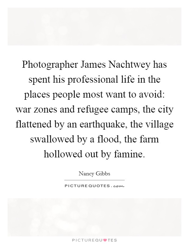 Photographer James Nachtwey has spent his professional life in the places people most want to avoid: war zones and refugee camps, the city flattened by an earthquake, the village swallowed by a flood, the farm hollowed out by famine Picture Quote #1