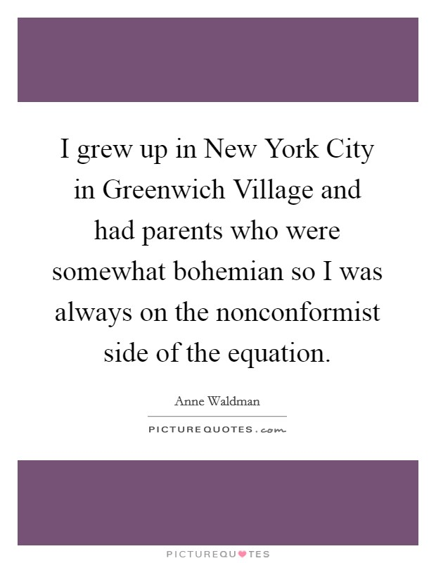 I grew up in New York City in Greenwich Village and had parents who were somewhat bohemian so I was always on the nonconformist side of the equation Picture Quote #1