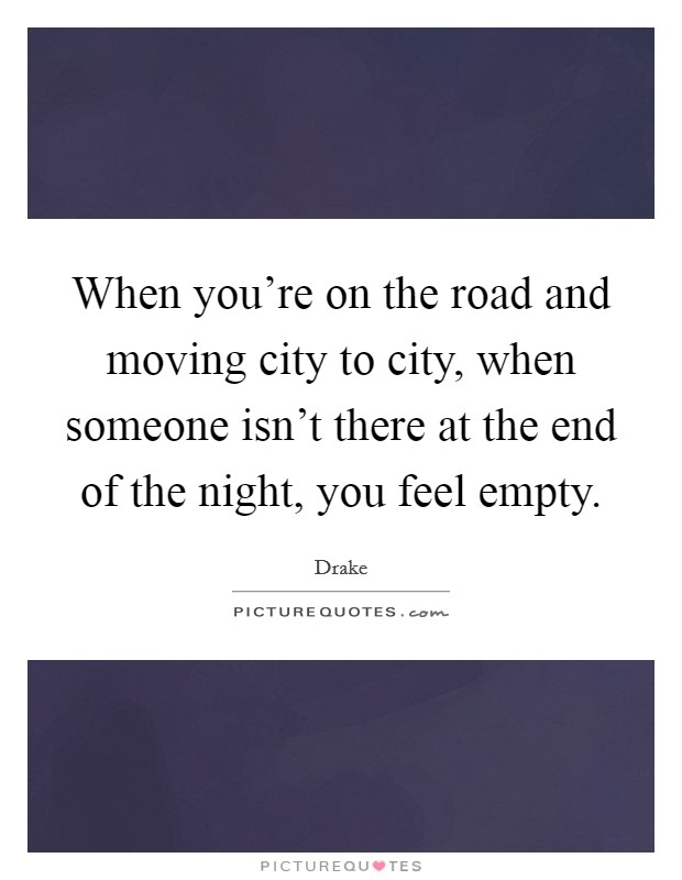When you're on the road and moving city to city, when someone isn't there at the end of the night, you feel empty Picture Quote #1