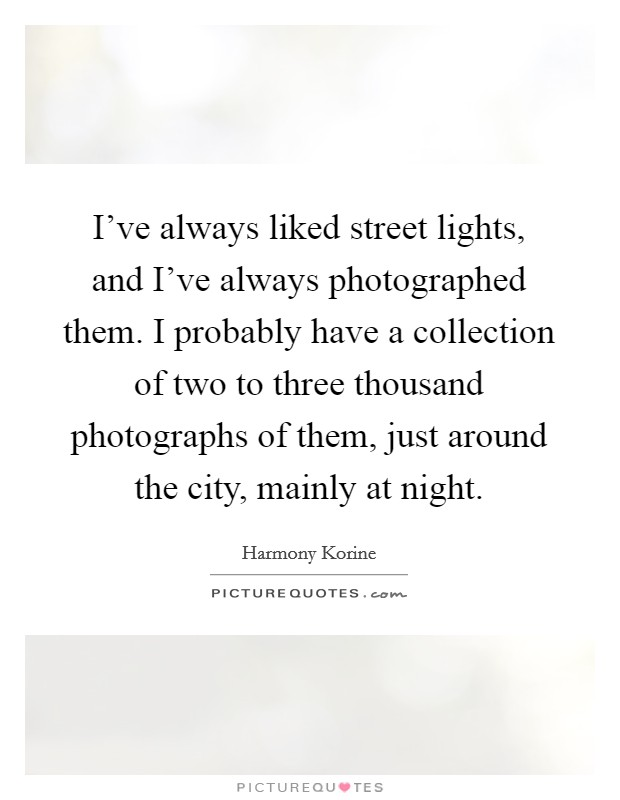 I've always liked street lights, and I've always photographed them. I probably have a collection of two to three thousand photographs of them, just around the city, mainly at night Picture Quote #1