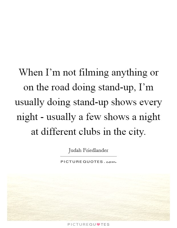 When I'm not filming anything or on the road doing stand-up, I'm usually doing stand-up shows every night - usually a few shows a night at different clubs in the city Picture Quote #1