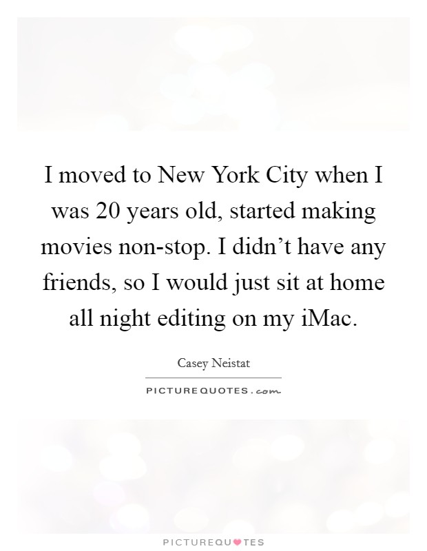 I moved to New York City when I was 20 years old, started making movies non-stop. I didn't have any friends, so I would just sit at home all night editing on my iMac Picture Quote #1