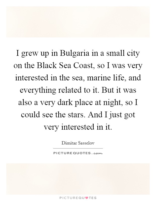 I grew up in Bulgaria in a small city on the Black Sea Coast, so I was very interested in the sea, marine life, and everything related to it. But it was also a very dark place at night, so I could see the stars. And I just got very interested in it Picture Quote #1
