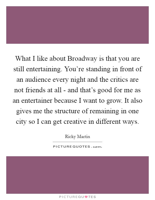 What I like about Broadway is that you are still entertaining. You're standing in front of an audience every night and the critics are not friends at all - and that's good for me as an entertainer because I want to grow. It also gives me the structure of remaining in one city so I can get creative in different ways Picture Quote #1