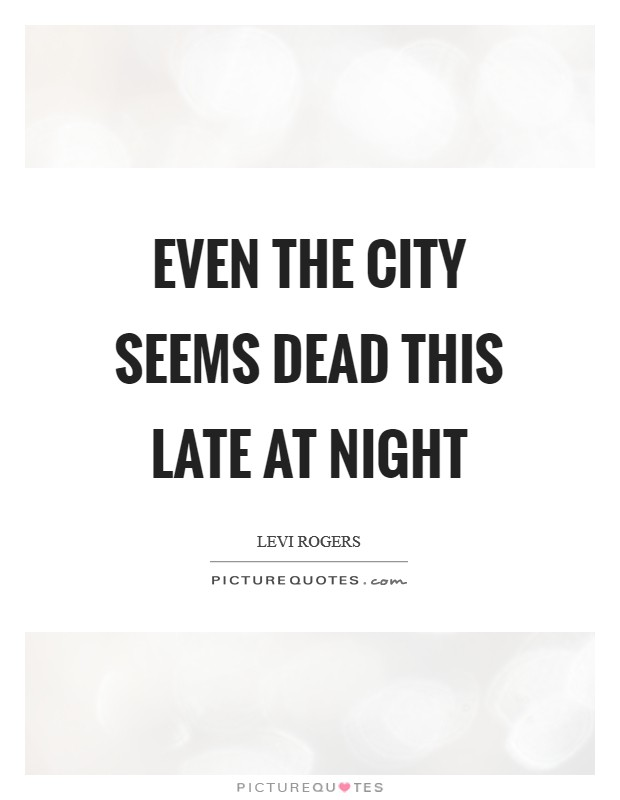 Even the city seems dead this late at night Picture Quote #1