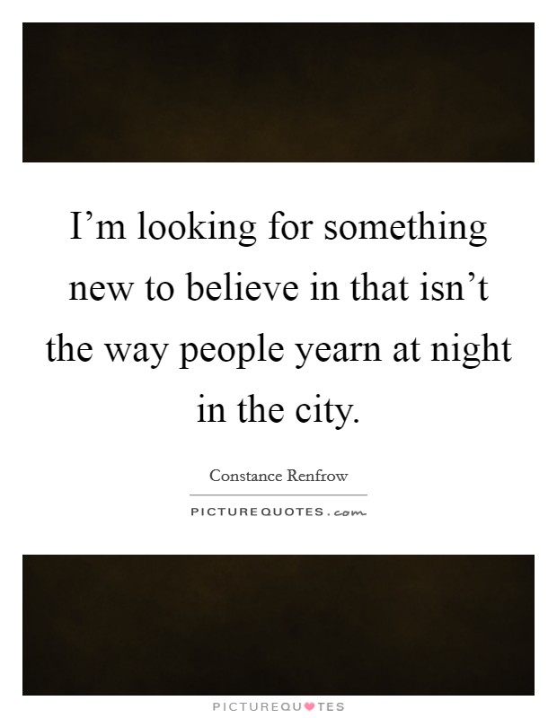 I'm looking for something new to believe in that isn't the way people yearn at night in the city Picture Quote #1