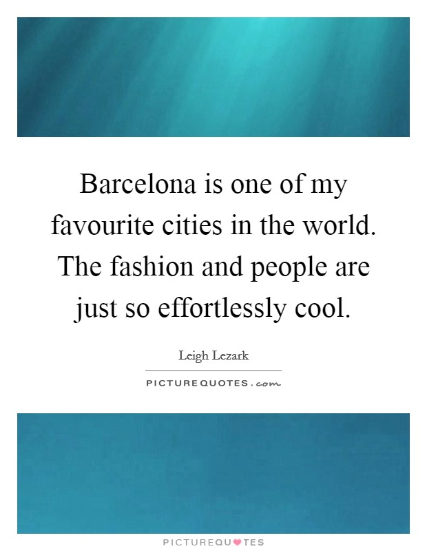 Barcelona is one of my favourite cities in the world. The fashion and people are just so effortlessly cool Picture Quote #1