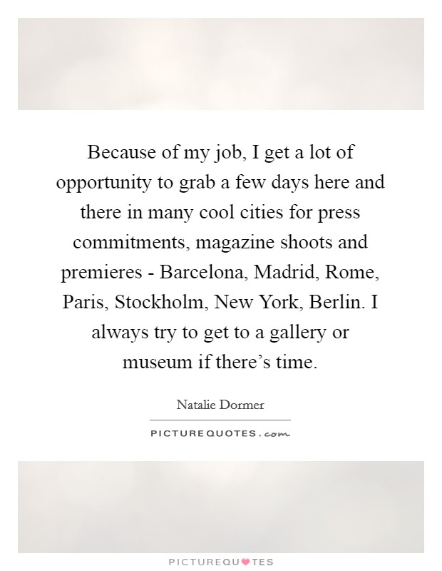 Because of my job, I get a lot of opportunity to grab a few days here and there in many cool cities for press commitments, magazine shoots and premieres - Barcelona, Madrid, Rome, Paris, Stockholm, New York, Berlin. I always try to get to a gallery or museum if there's time Picture Quote #1