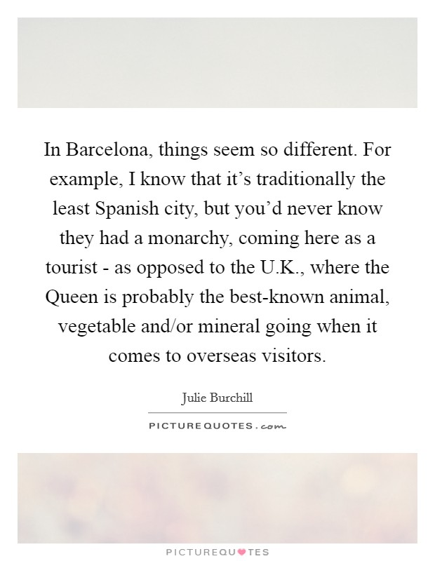 In Barcelona, things seem so different. For example, I know that it's traditionally the least Spanish city, but you'd never know they had a monarchy, coming here as a tourist - as opposed to the U.K., where the Queen is probably the best-known animal, vegetable and/or mineral going when it comes to overseas visitors Picture Quote #1