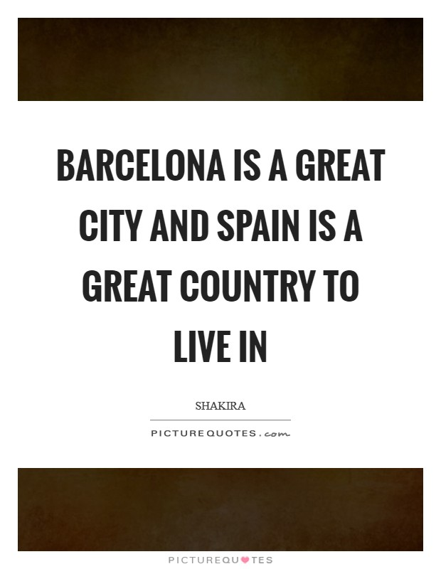 Barcelona is a great city and Spain is a great country to live in Picture Quote #1