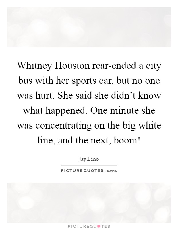 Whitney Houston rear-ended a city bus with her sports car, but no one was hurt. She said she didn't know what happened. One minute she was concentrating on the big white line, and the next, boom! Picture Quote #1