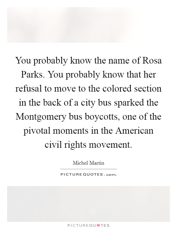 You probably know the name of Rosa Parks. You probably know that her refusal to move to the colored section in the back of a city bus sparked the Montgomery bus boycotts, one of the pivotal moments in the American civil rights movement Picture Quote #1