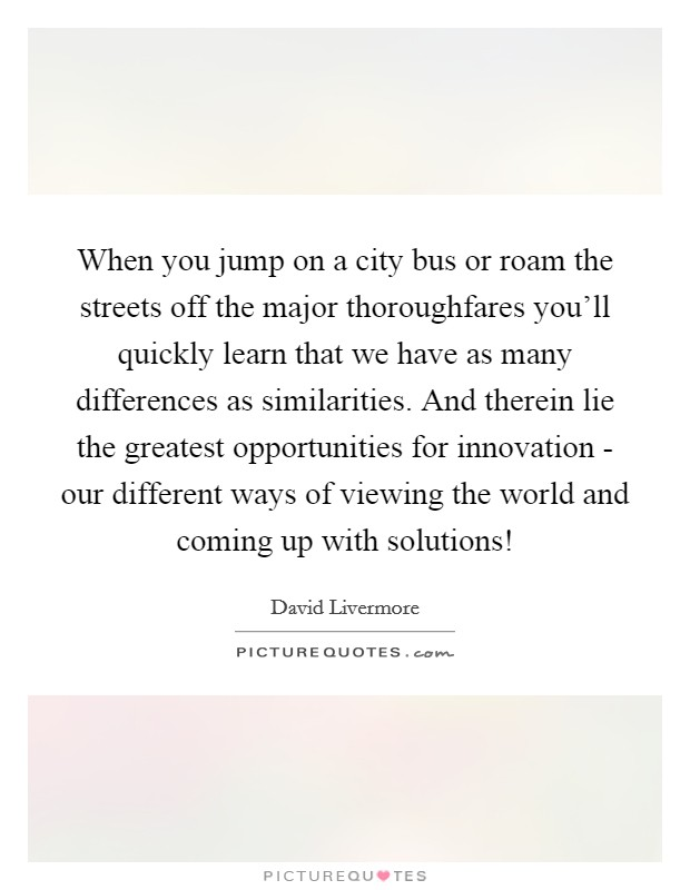 When you jump on a city bus or roam the streets off the major thoroughfares you'll quickly learn that we have as many differences as similarities. And therein lie the greatest opportunities for innovation - our different ways of viewing the world and coming up with solutions! Picture Quote #1