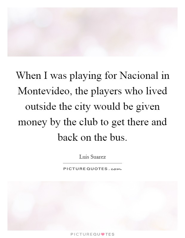 When I was playing for Nacional in Montevideo, the players who lived outside the city would be given money by the club to get there and back on the bus Picture Quote #1