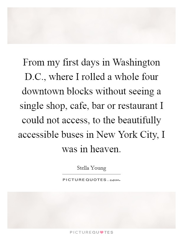 From my first days in Washington D.C., where I rolled a whole four downtown blocks without seeing a single shop, cafe, bar or restaurant I could not access, to the beautifully accessible buses in New York City, I was in heaven Picture Quote #1