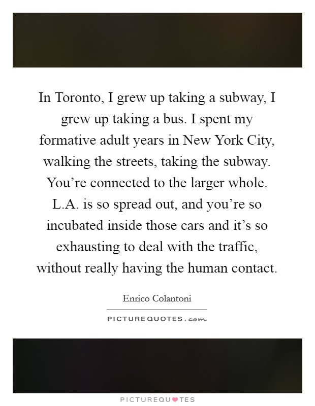 In Toronto, I grew up taking a subway, I grew up taking a bus. I spent my formative adult years in New York City, walking the streets, taking the subway. You're connected to the larger whole. L.A. is so spread out, and you're so incubated inside those cars and it's so exhausting to deal with the traffic, without really having the human contact Picture Quote #1