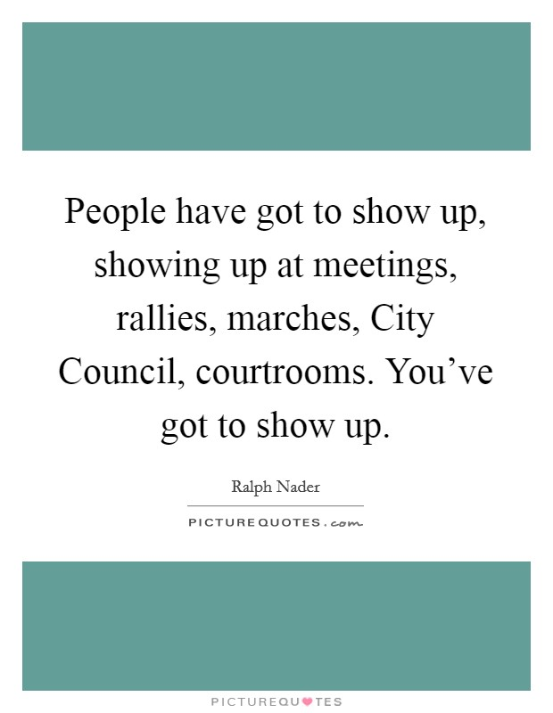 People have got to show up, showing up at meetings, rallies, marches, City Council, courtrooms. You've got to show up Picture Quote #1