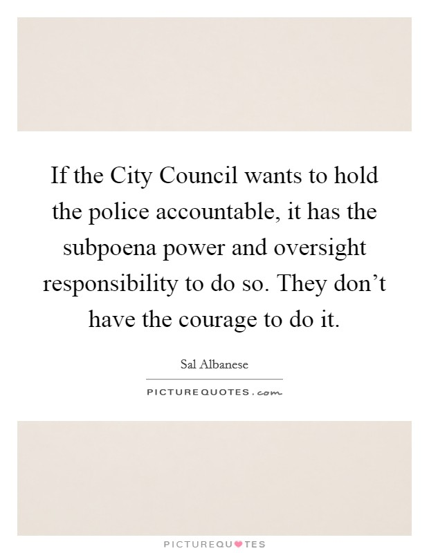 If the City Council wants to hold the police accountable, it has the subpoena power and oversight responsibility to do so. They don't have the courage to do it Picture Quote #1