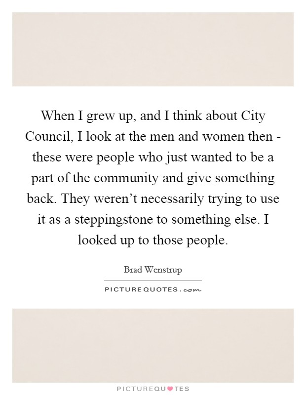 When I grew up, and I think about City Council, I look at the men and women then - these were people who just wanted to be a part of the community and give something back. They weren't necessarily trying to use it as a steppingstone to something else. I looked up to those people Picture Quote #1