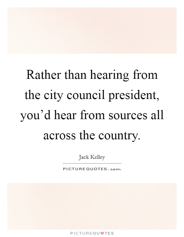 Rather than hearing from the city council president, you'd hear from sources all across the country Picture Quote #1