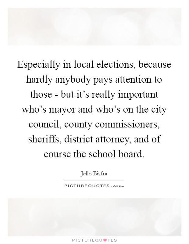 Especially in local elections, because hardly anybody pays attention to those - but it's really important who's mayor and who's on the city council, county commissioners, sheriffs, district attorney, and of course the school board Picture Quote #1