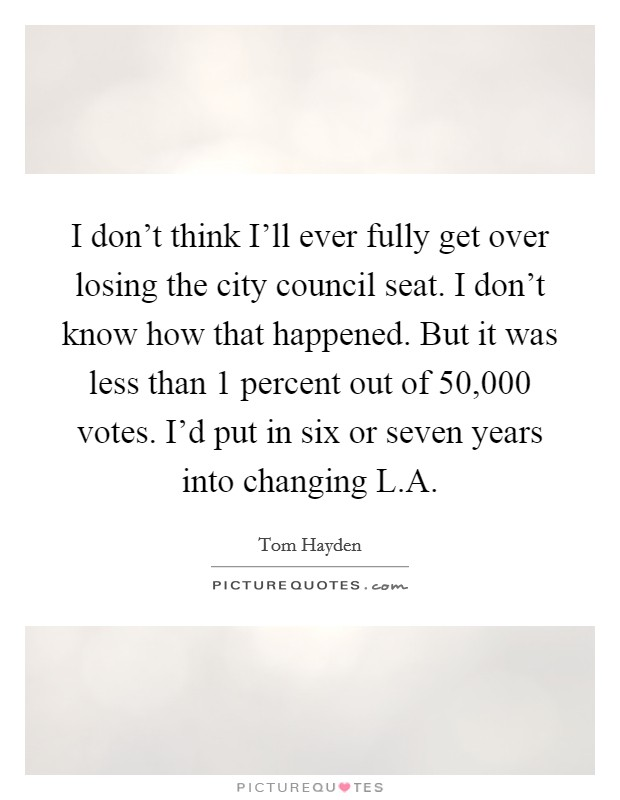 I don't think I'll ever fully get over losing the city council seat. I don't know how that happened. But it was less than 1 percent out of 50,000 votes. I'd put in six or seven years into changing L.A Picture Quote #1