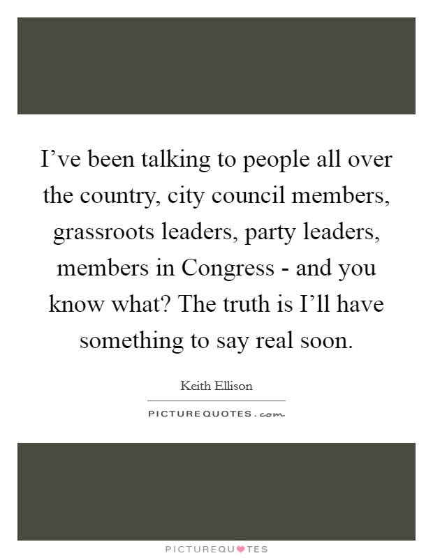 I've been talking to people all over the country, city council members, grassroots leaders, party leaders, members in Congress - and you know what? The truth is I'll have something to say real soon Picture Quote #1