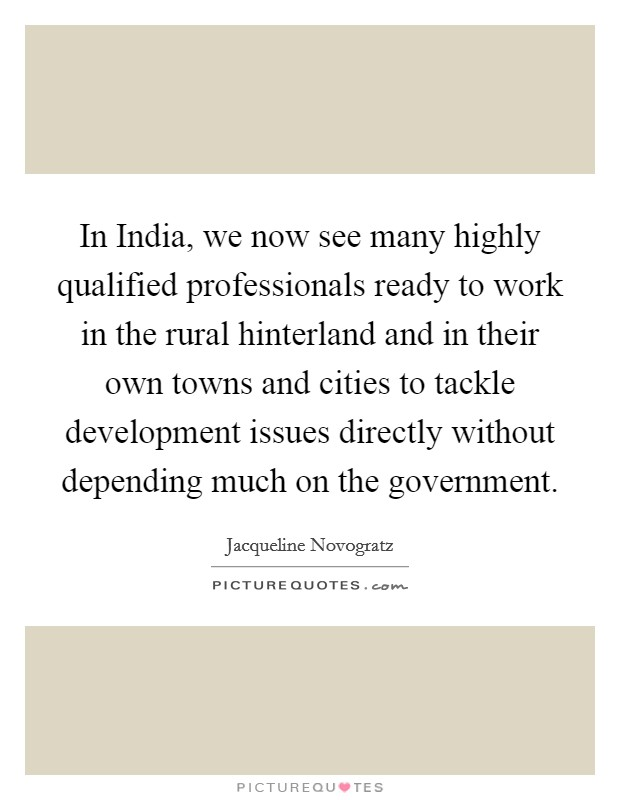 In India, we now see many highly qualified professionals ready to work in the rural hinterland and in their own towns and cities to tackle development issues directly without depending much on the government Picture Quote #1