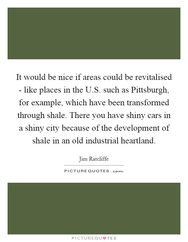 It would be nice if areas could be revitalised - like places in the U.S. such as Pittsburgh, for example, which have been transformed through shale. There you have shiny cars in a shiny city because of the development of shale in an old industrial heartland Picture Quote #1