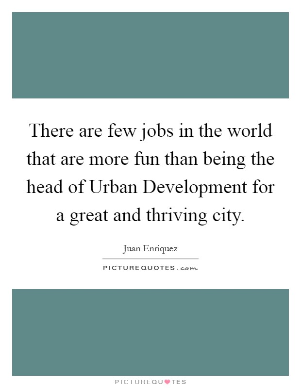 There are few jobs in the world that are more fun than being the head of Urban Development for a great and thriving city Picture Quote #1
