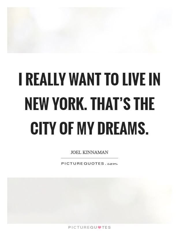 I really want to live in New York. That's the city of my dreams Picture Quote #1