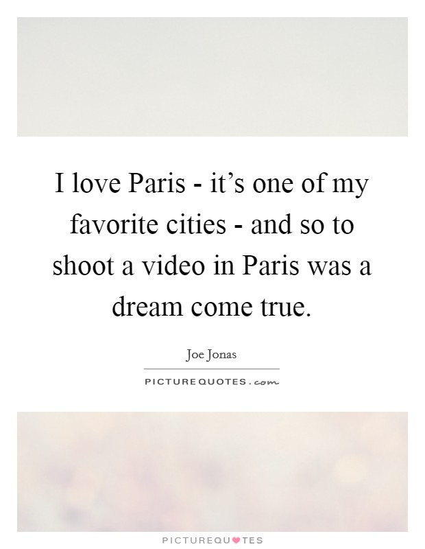 I love Paris - it's one of my favorite cities - and so to shoot a video in Paris was a dream come true Picture Quote #1
