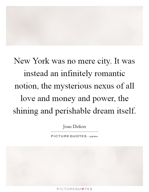 New York was no mere city. It was instead an infinitely romantic notion, the mysterious nexus of all love and money and power, the shining and perishable dream itself. Picture Quote #1