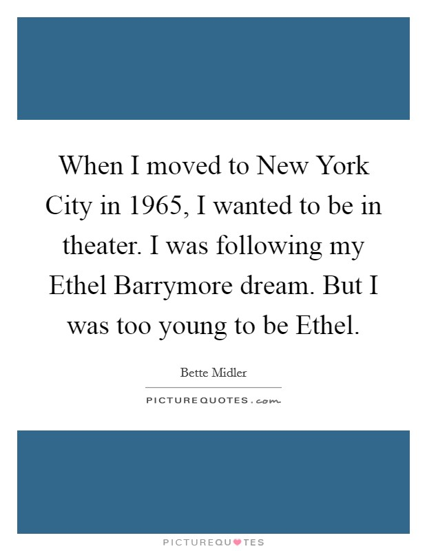 When I moved to New York City in 1965, I wanted to be in theater. I was following my Ethel Barrymore dream. But I was too young to be Ethel Picture Quote #1
