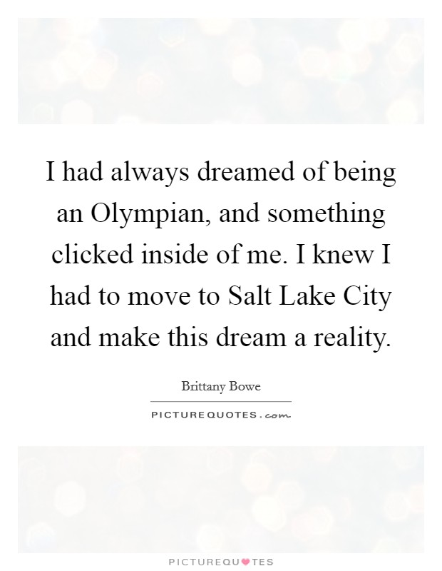 I had always dreamed of being an Olympian, and something clicked inside of me. I knew I had to move to Salt Lake City and make this dream a reality Picture Quote #1
