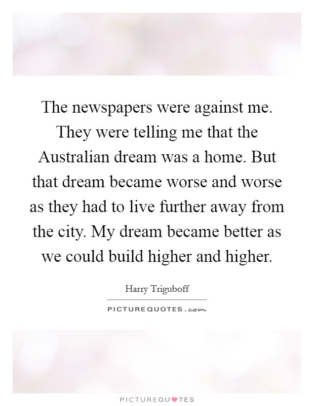 The newspapers were against me. They were telling me that the Australian dream was a home. But that dream became worse and worse as they had to live further away from the city. My dream became better as we could build higher and higher Picture Quote #1