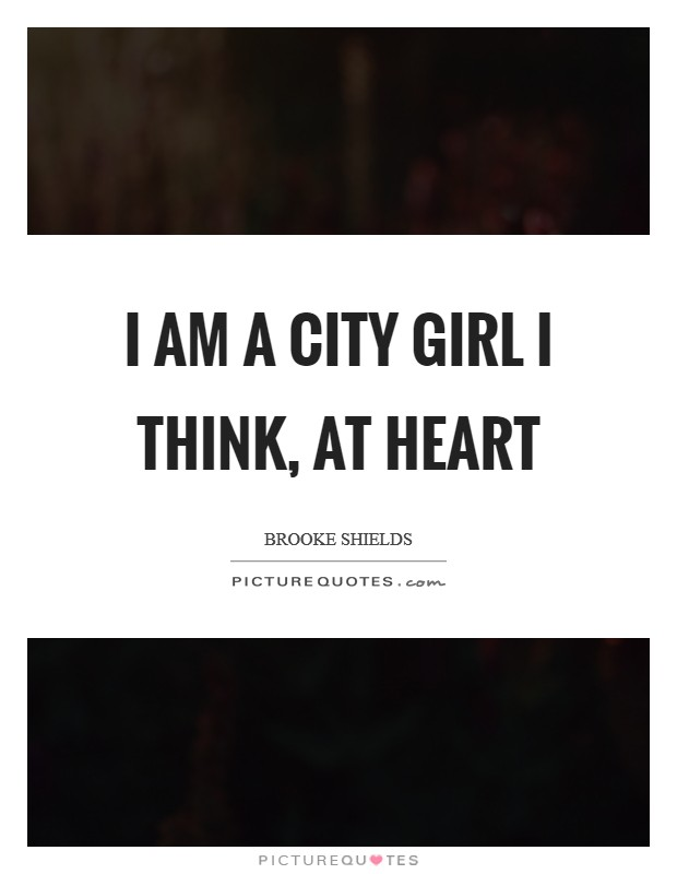 I am a city girl I think, at heart Picture Quote #1