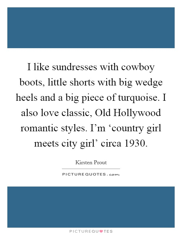 I like sundresses with cowboy boots, little shorts with big wedge heels and a big piece of turquoise. I also love classic, Old Hollywood romantic styles. I'm 'country girl meets city girl' circa 1930 Picture Quote #1