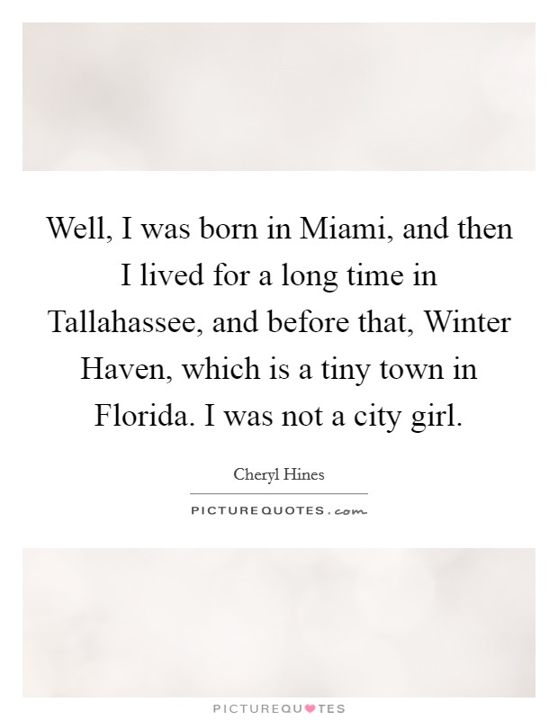Well, I was born in Miami, and then I lived for a long time in Tallahassee, and before that, Winter Haven, which is a tiny town in Florida. I was not a city girl Picture Quote #1